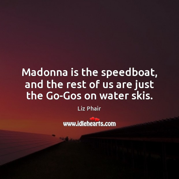 Madonna is the speedboat, and the rest of us are just the Go-Gos on water skis. Liz Phair Picture Quote