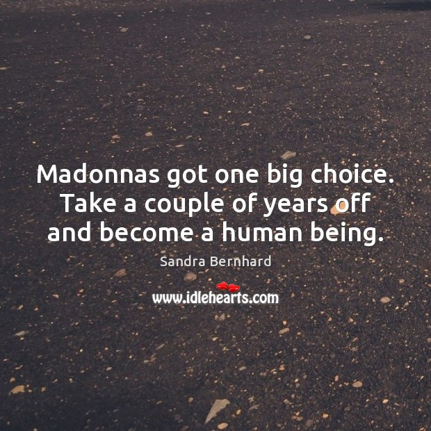 Madonnas got one big choice. Take a couple of years off and become a human being. Sandra Bernhard Picture Quote