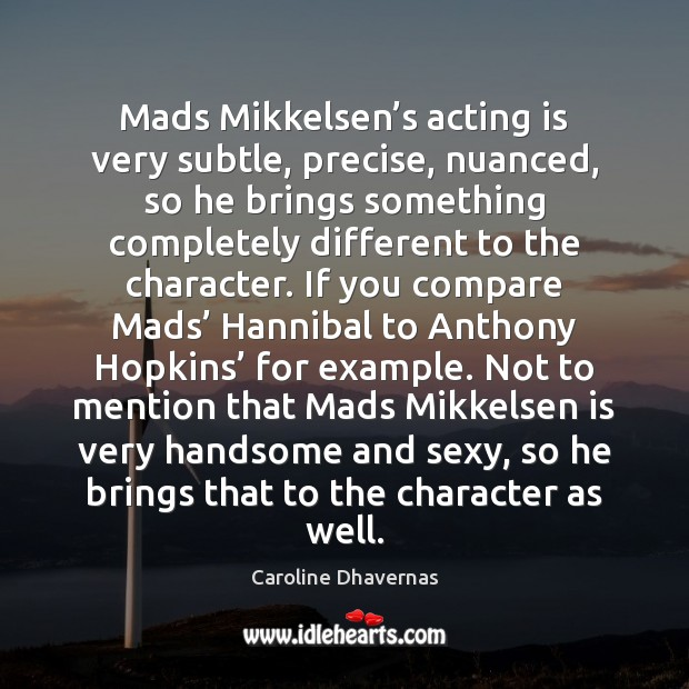Image, Mads Mikkelsen's acting is very subtle, precise, nuanced, so he brings