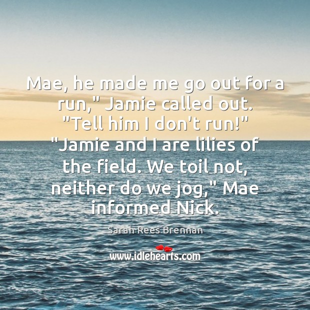 "Image, Mae, he made me go out for a run,"" Jamie called out. """