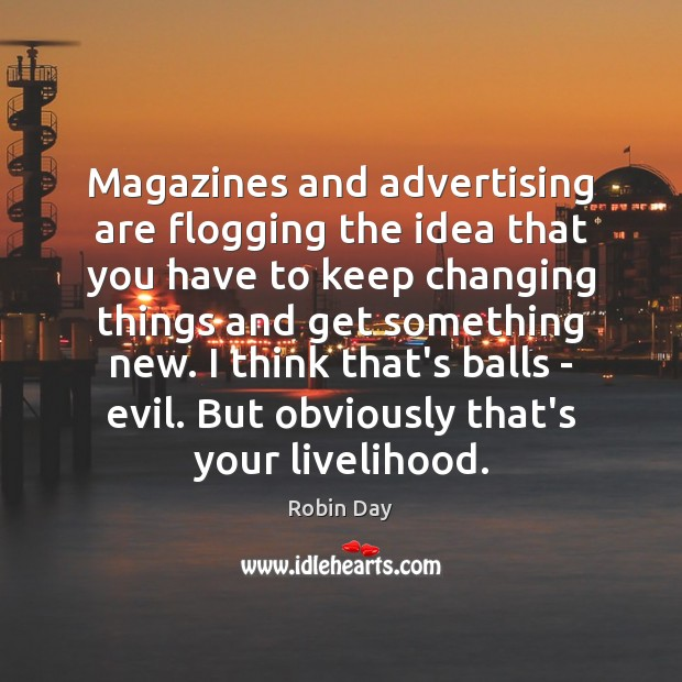 Magazines and advertising are flogging the idea that you have to keep Robin Day Picture Quote