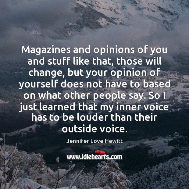 Magazines and opinions of you and stuff like that, those will change, Jennifer Love Hewitt Picture Quote