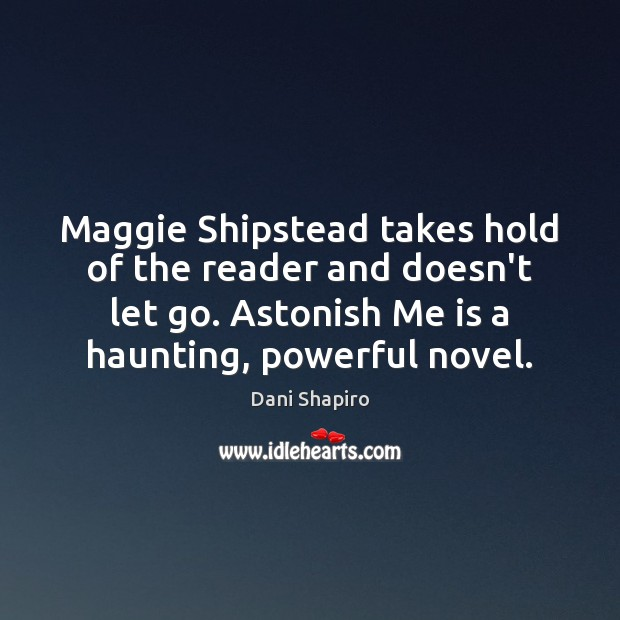 Maggie Shipstead takes hold of the reader and doesn't let go. Astonish Dani Shapiro Picture Quote