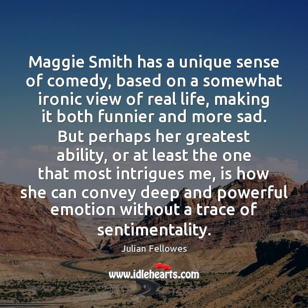 Maggie Smith has a unique sense of comedy, based on a somewhat Real Life Quotes Image