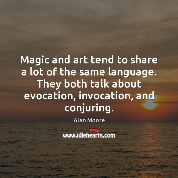 Magic and art tend to share a lot of the same language. Alan Moore Picture Quote