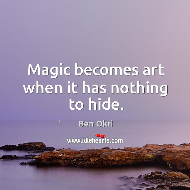 Magic becomes art when it has nothing to hide. Ben Okri Picture Quote