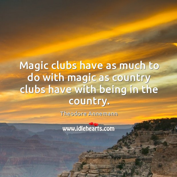 Magic clubs have as much to do with magic as country clubs have with being in the country. Image