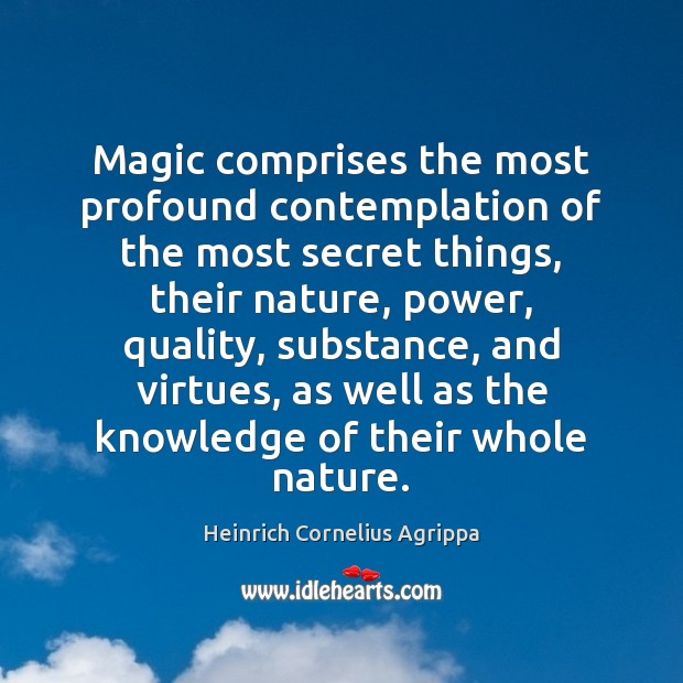 Magic comprises the most profound contemplation of the most secret things, their Image