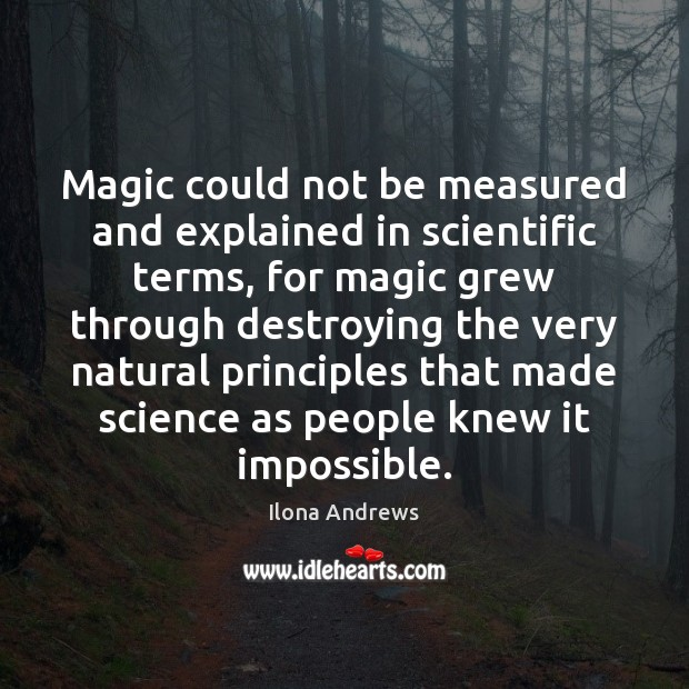 Magic could not be measured and explained in scientific terms, for magic Ilona Andrews Picture Quote
