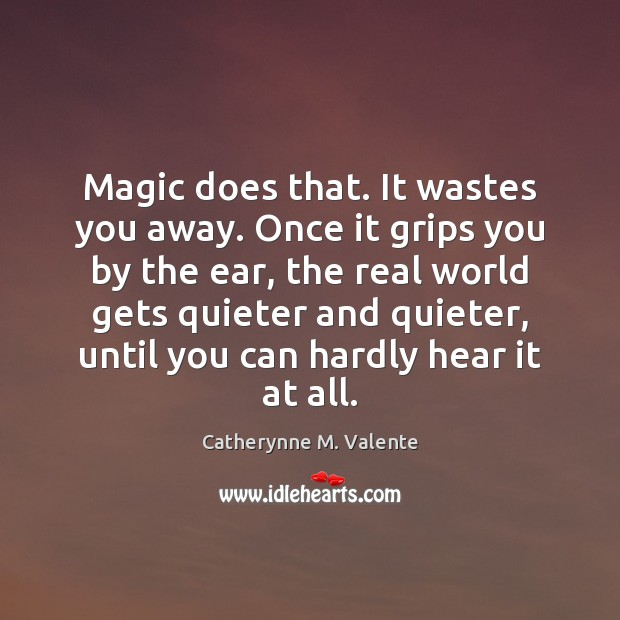 Magic does that. It wastes you away. Once it grips you by Image