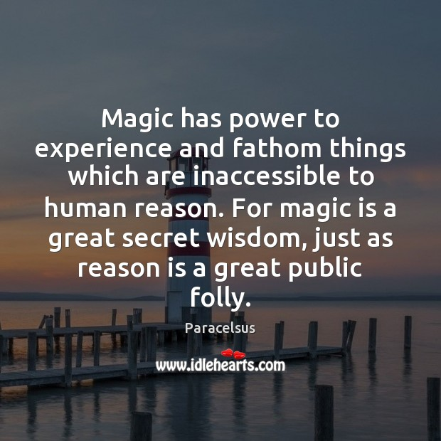 Magic has power to experience and fathom things which are inaccessible to Paracelsus Picture Quote