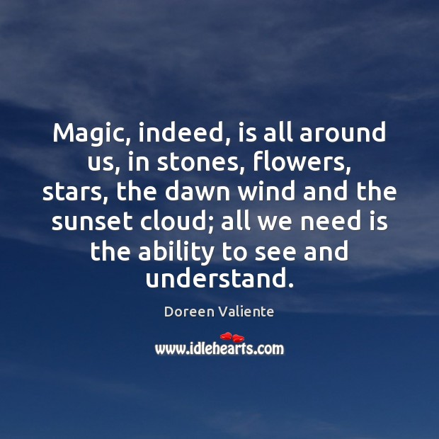 Magic, indeed, is all around us, in stones, flowers, stars, the dawn Image