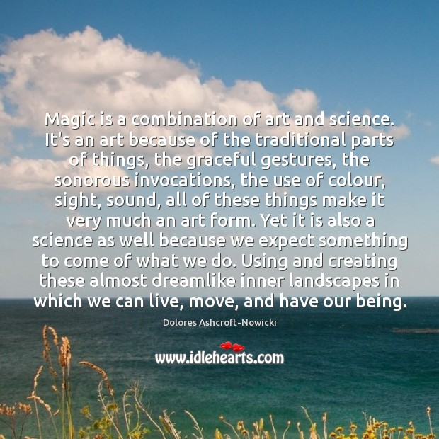 Dolores Ashcroft-Nowicki Picture Quote image saying: Magic is a combination of art and science. It's an art because