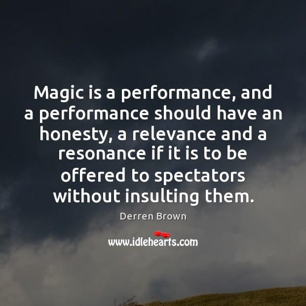 Magic is a performance, and a performance should have an honesty, a Derren Brown Picture Quote