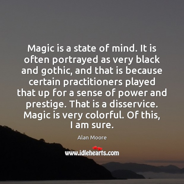 Magic is a state of mind. It is often portrayed as very Alan Moore Picture Quote
