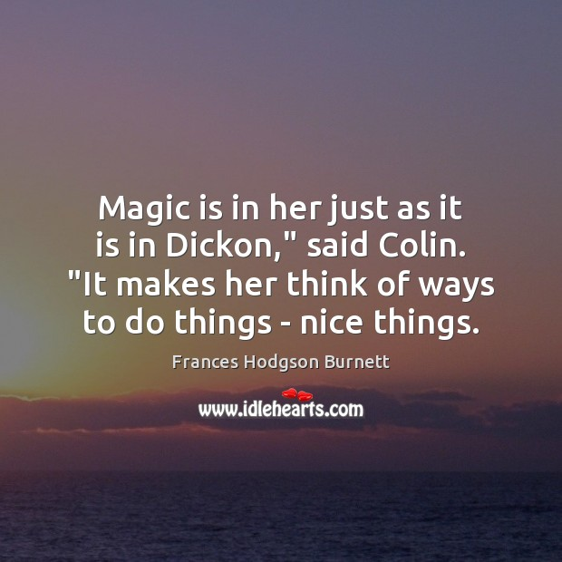 """Magic is in her just as it is in Dickon,"""" said Colin. """" Frances Hodgson Burnett Picture Quote"""
