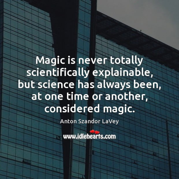 Magic is never totally scientifically explainable, but science has always been, at Anton Szandor LaVey Picture Quote