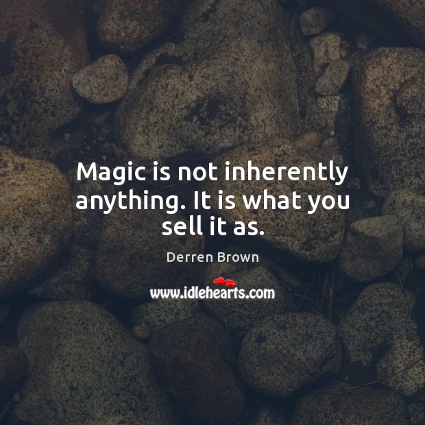 Magic is not inherently anything. It is what you sell it as. Derren Brown Picture Quote