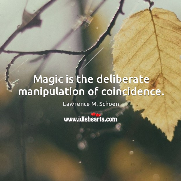 Magic is the deliberate manipulation of coincidence. Image