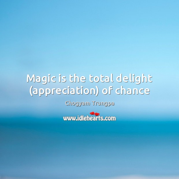 Magic is the total delight (appreciation) of chance Image