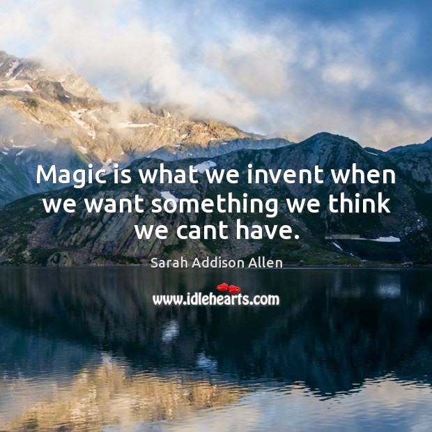 Image, Magic is what we invent when we want something we think we cant have.