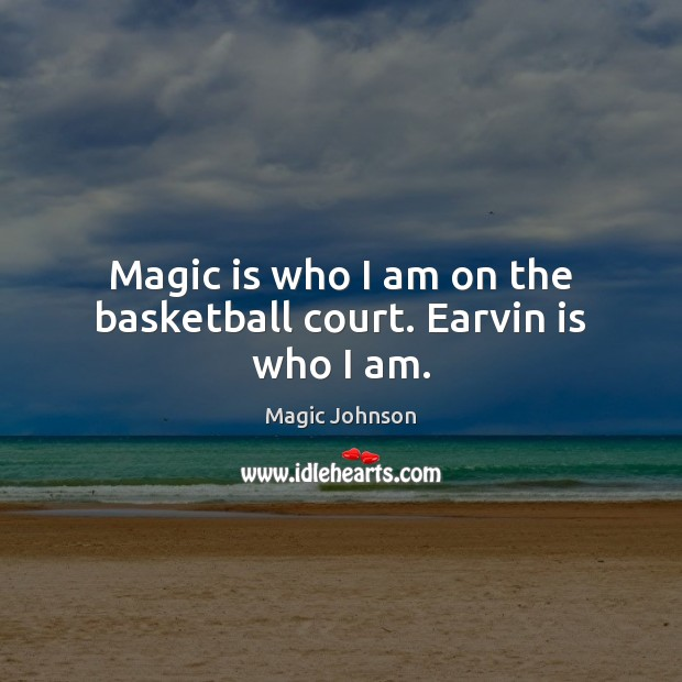 Image, Magic is who I am on the basketball court. Earvin is who I am.