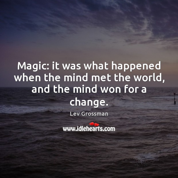Magic: it was what happened when the mind met the world, and the mind won for a change. Lev Grossman Picture Quote