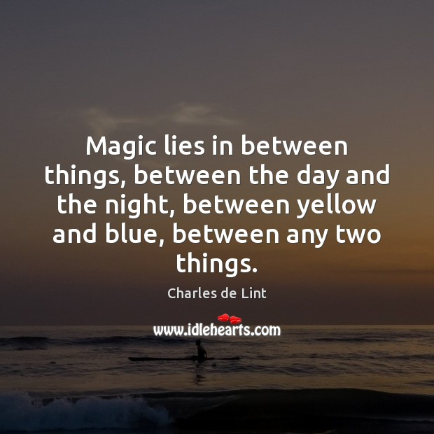 Magic lies in between things, between the day and the night, between Charles de Lint Picture Quote