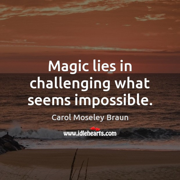 Magic lies in challenging what seems impossible. Image