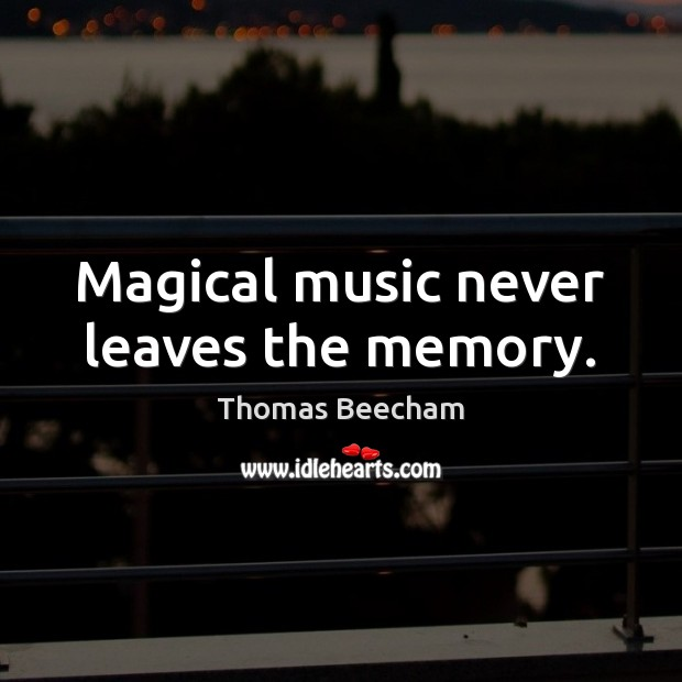 Magical music never leaves the memory. Thomas Beecham Picture Quote
