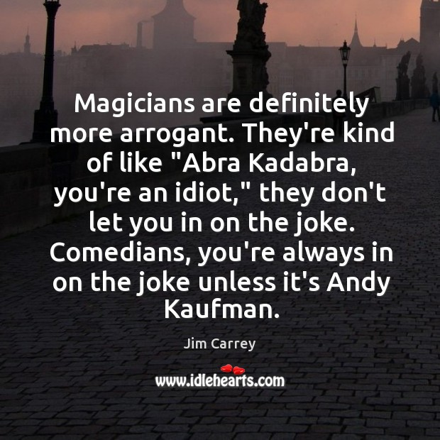 "Image, Magicians are definitely more arrogant. They're kind of like ""Abra Kadabra, you're"