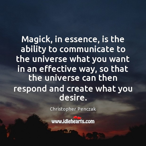 Image, Magick, in essence, is the ability to communicate to the universe what