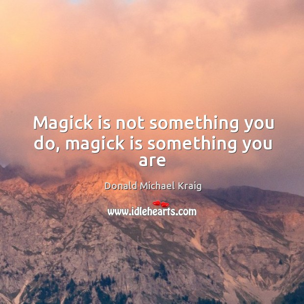 Magick is not something you do, magick is something you are Donald Michael Kraig Picture Quote