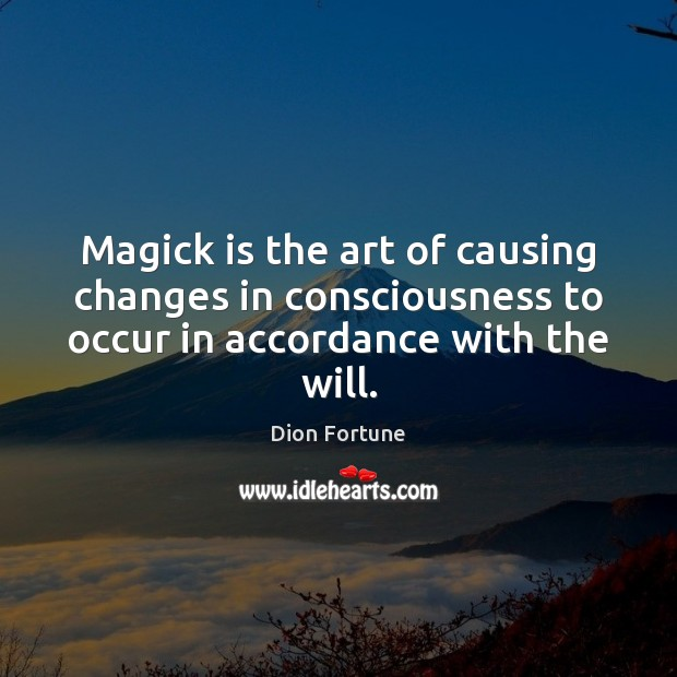 Magick is the art of causing changes in consciousness to occur in Image