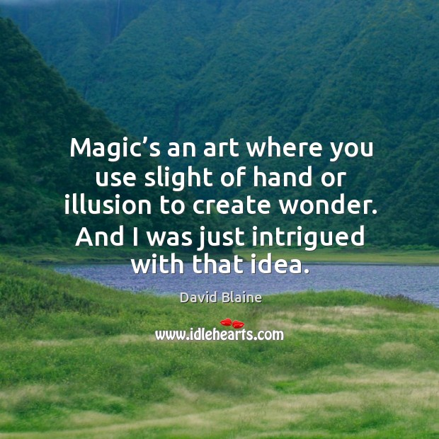 Magic's an art where you use slight of hand or illusion to create wonder. And I was just intrigued with that idea. Image