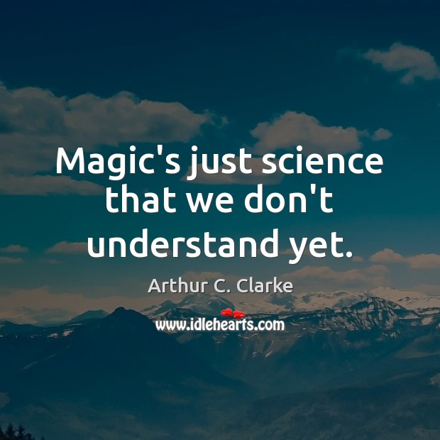 Magic's just science that we don't understand yet. Arthur C. Clarke Picture Quote
