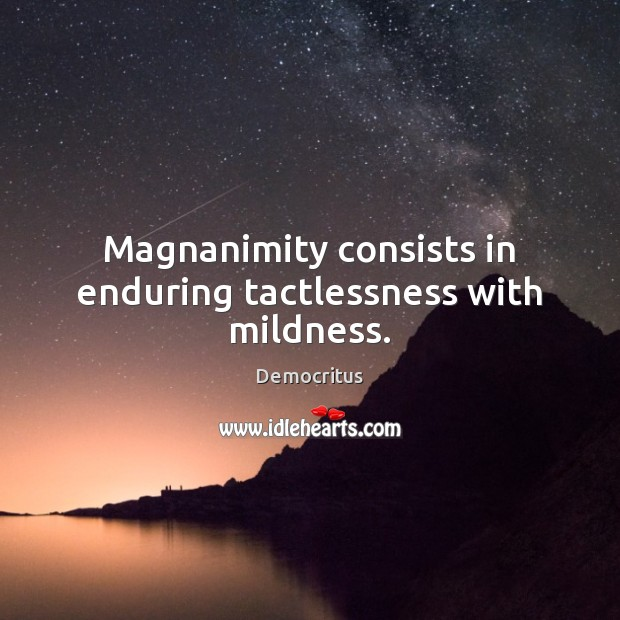 Magnanimity consists in enduring tactlessness with mildness. Image