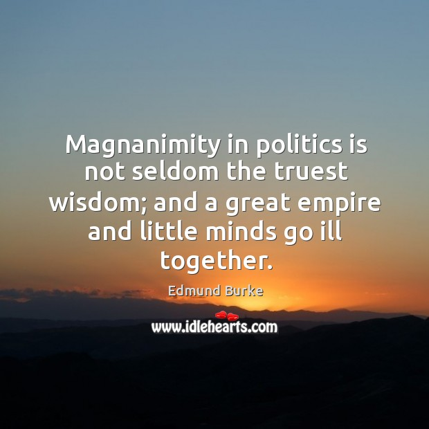 Image, Magnanimity in politics is not seldom the truest wisdom; and a great empire and little minds go ill together.