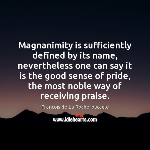 Magnanimity is sufficiently defined by its name, nevertheless one can say it François de La Rochefoucauld Picture Quote