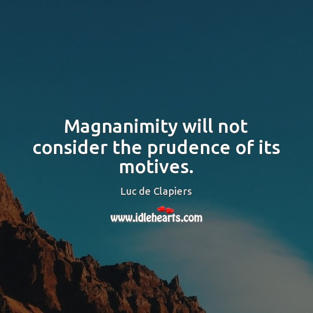 Magnanimity will not consider the prudence of its motives. Luc de Clapiers Picture Quote