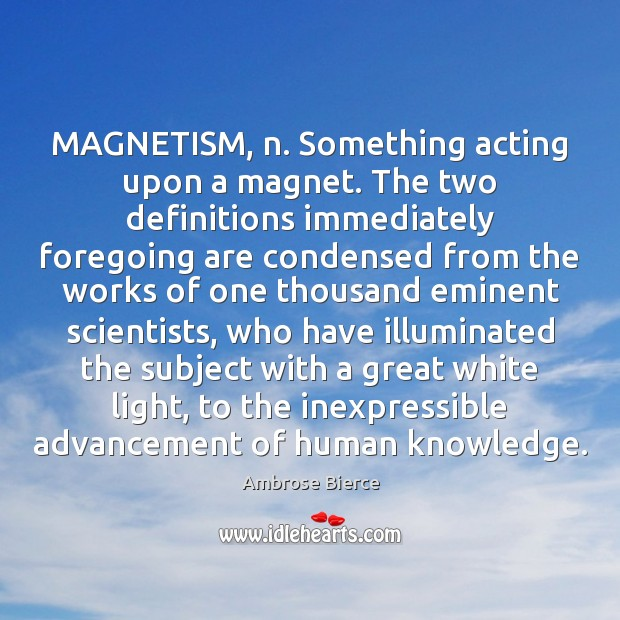 Image, MAGNETISM, n. Something acting upon a magnet. The two definitions immediately foregoing