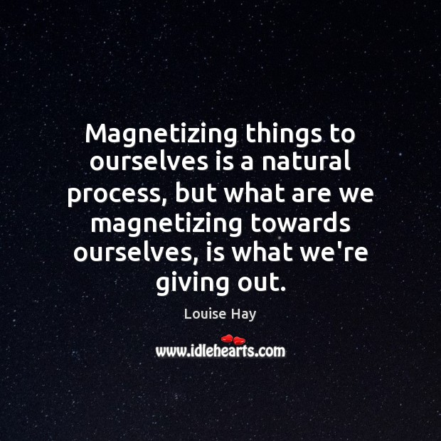 Magnetizing things to ourselves is a natural process, but what are we Louise Hay Picture Quote