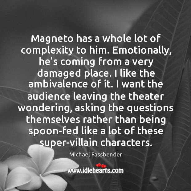 Magneto has a whole lot of complexity to him. Emotionally, he's coming from a very damaged place. Image