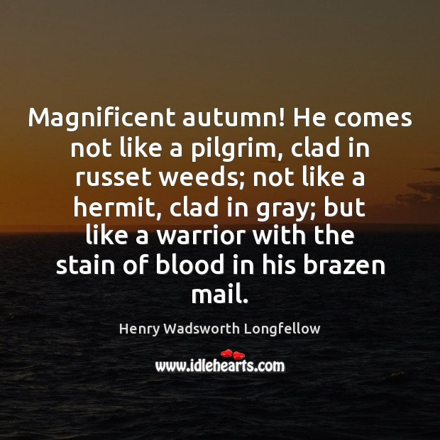 Magnificent autumn! He comes not like a pilgrim, clad in russet weeds; Henry Wadsworth Longfellow Picture Quote