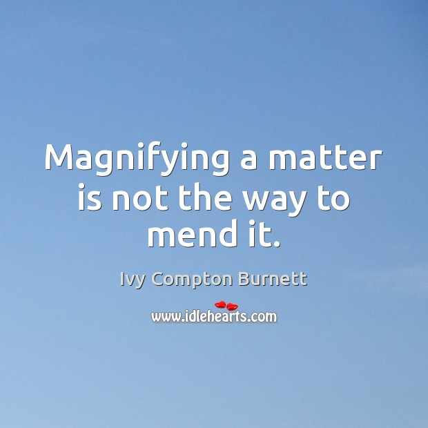 Magnifying a matter is not the way to mend it. Ivy Compton Burnett Picture Quote