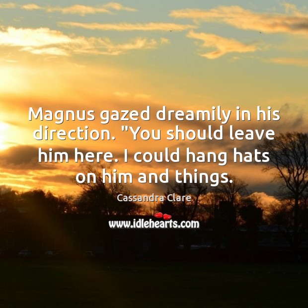 "Image, Magnus gazed dreamily in his direction. ""You should leave him here. I"