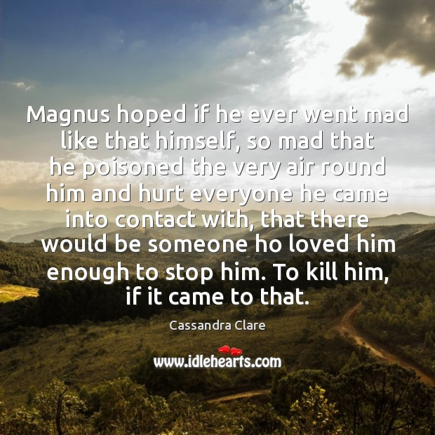 Magnus hoped if he ever went mad like that himself, so mad Cassandra Clare Picture Quote