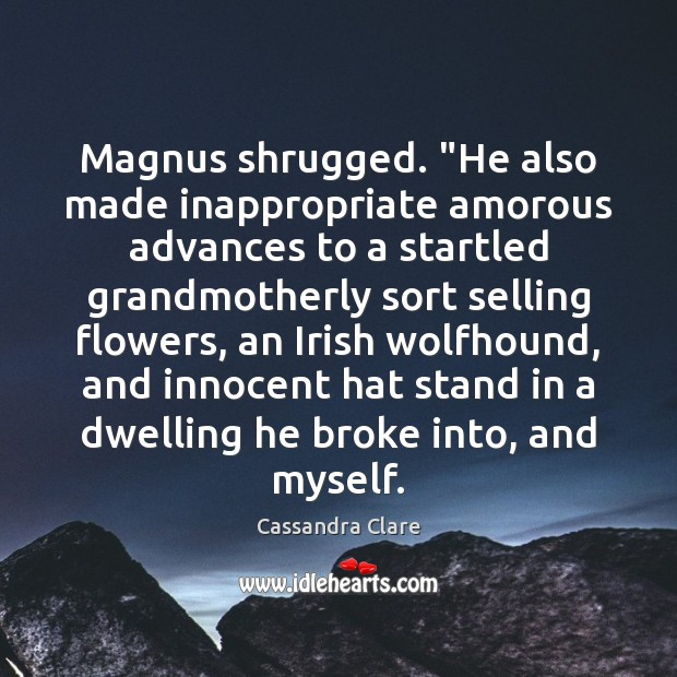 "Magnus shrugged. ""He also made inappropriate amorous advances to a startled grandmotherly Image"