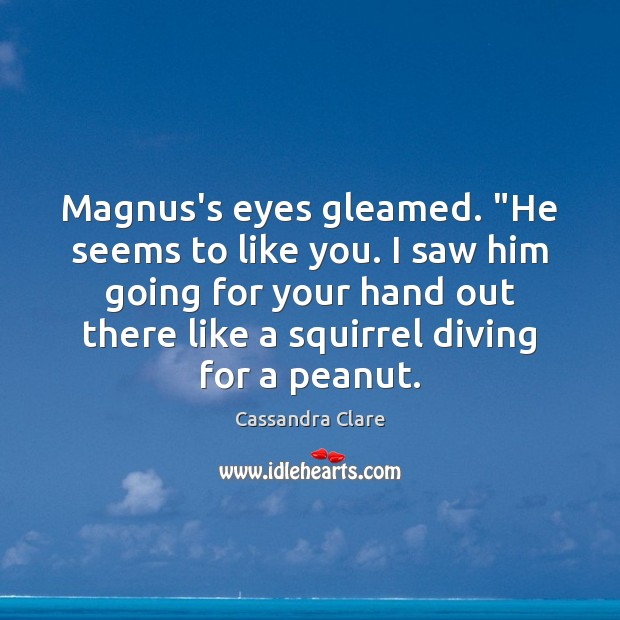 "Image, Magnus's eyes gleamed. ""He seems to like you. I saw him going"