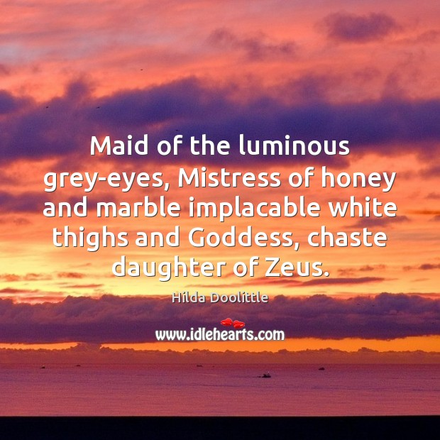Maid of the luminous grey-eyes, Mistress of honey and marble implacable white Hilda Doolittle Picture Quote